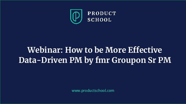 www.productschool.com Webinar: How to be More Effective Data-Driven PM by fmr Groupon Sr PM