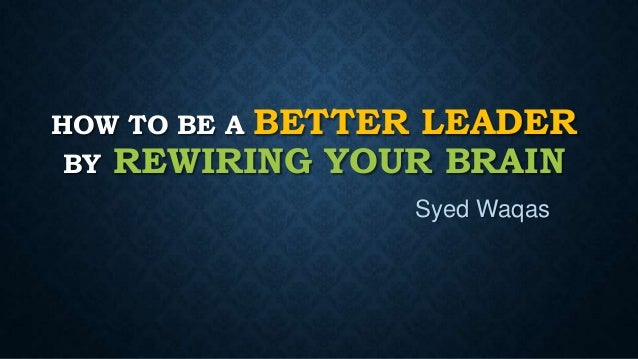 HOW TO BE A BETTER LEADER BY REWIRING YOUR BRAIN Syed Waqas