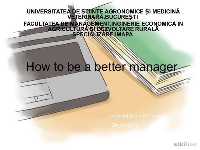 How to be a better manager UNIVERSITATEA DE TIIN E AGRONOMICE I MEDICINĂȘ Ț Ș VETERINARĂ,BUCURE TIȘ FACULTATEA DE MANAGEME...
