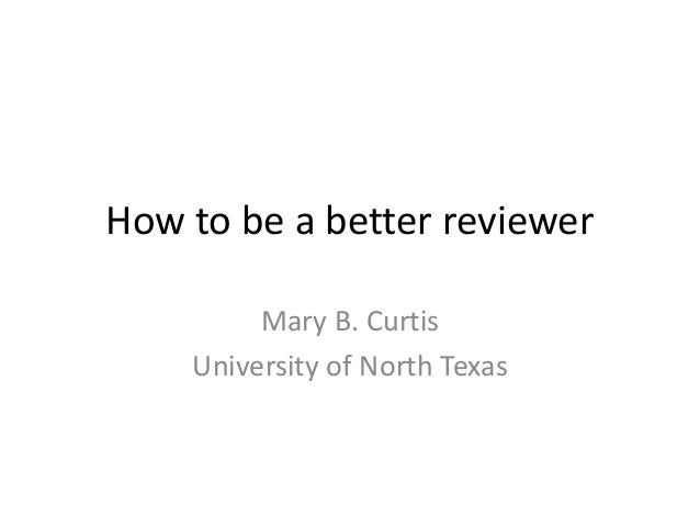 How to be a better reviewer Mary B. Curtis University of North Texas