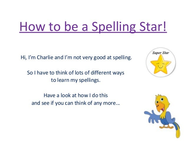 How to be a Spelling Star! Hi, I'm Charlie and I'm not very good at spelling. So I have to think of lots of different ways...