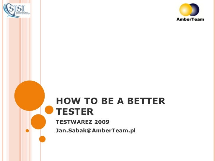 HOW TO BE A BETTER TESTER TESTWAREZ 2009 [email_address]