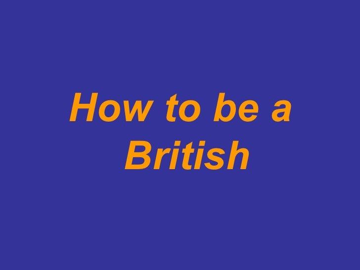 <ul><li>How to be a British </li></ul>