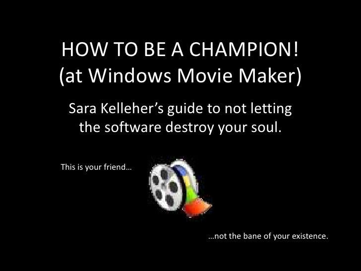 HOW TO BE A CHAMPION! (at Windows Movie Maker)   Sara Kelleher's guide to not letting    the software destroy your soul.  ...