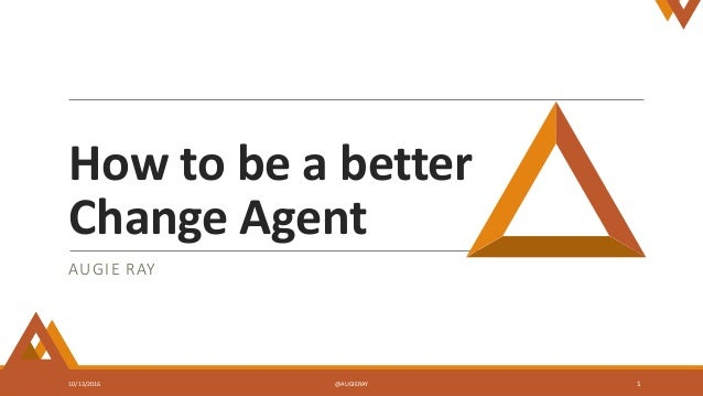How to be a better Change Agent AUGIE RAY 10/13/2016 @AUGIERAY 1