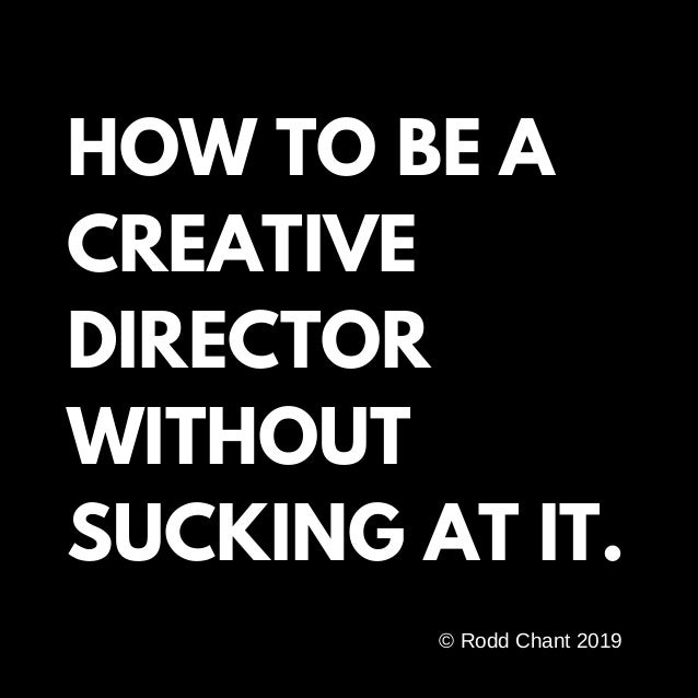 HOW TO BE A CREATIVE DIRECTOR WITHOUT SUCKING AT IT. � Rodd Chant 2019