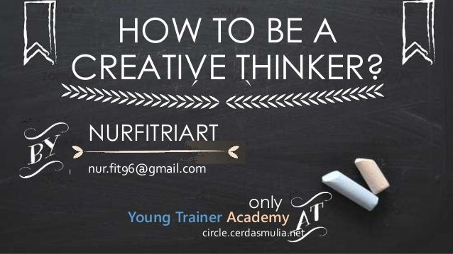 HOW TO BE A CREATIVE THINKER? NURFITRIART nur.fit96@gmail.com only Young Trainer Academy circle.cerdasmulia.net