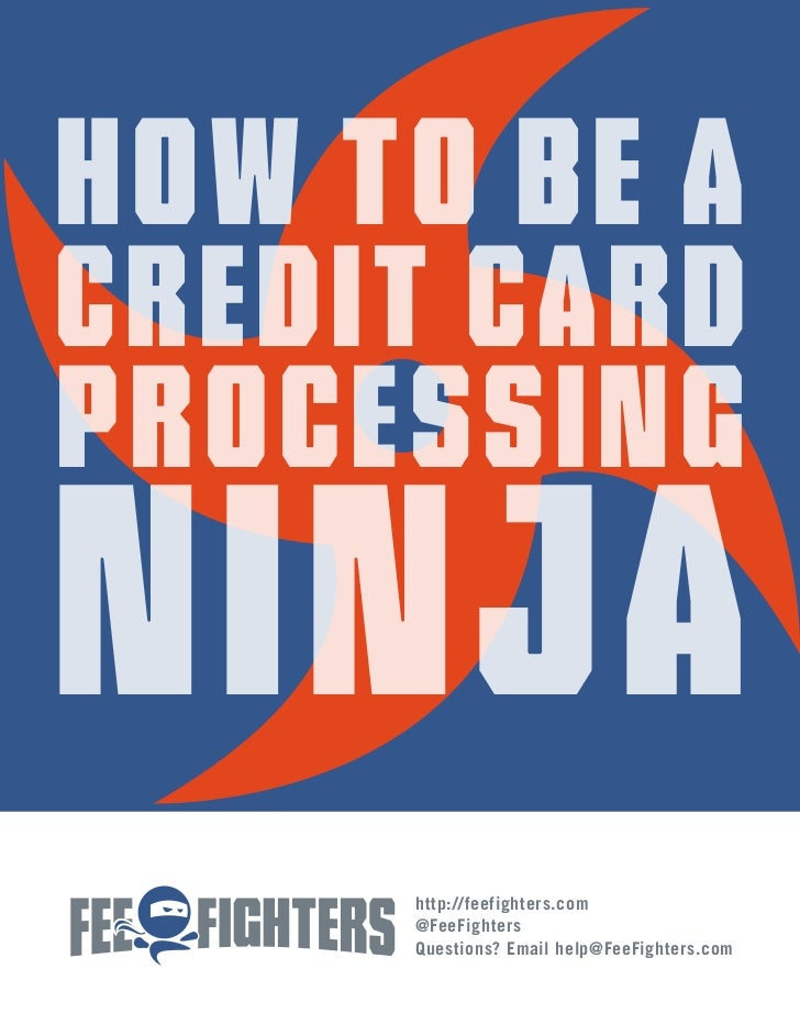 How to Be aCredit CardProcessingNinja     http://feefighters.com     @FeeFighters     Questions? Email help@FeeFighters.com