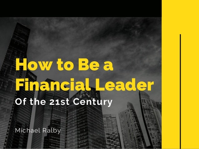 How to Be a Financial Leader Of the 21st Century Michael Ralby