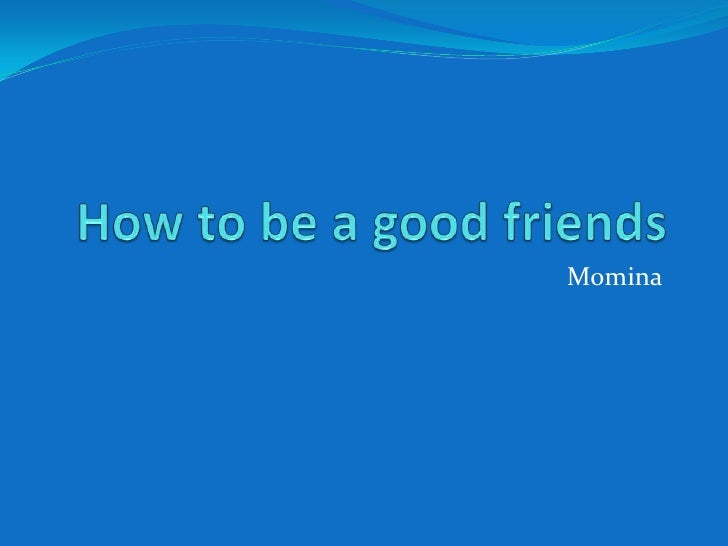 How to be a good friends<br />Momina<br />
