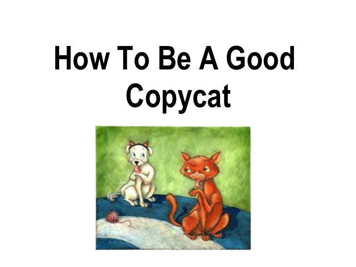 How To Be A Good  Copycat