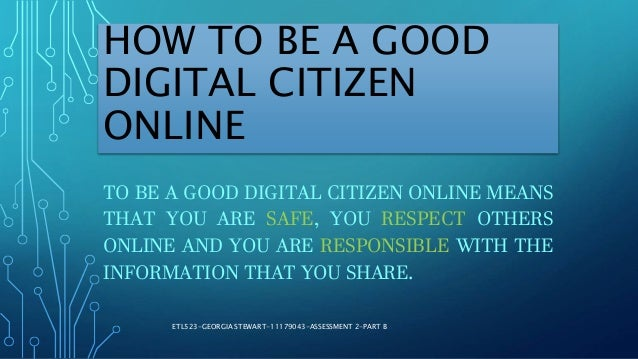 HOW TO BE A GOOD DIGITAL CITIZEN ONLINE TO BE A GOOD DIGITAL CITIZEN ONLINE MEANS THAT YOU ARE SAFE, YOU RESPECT OTHERS ON...
