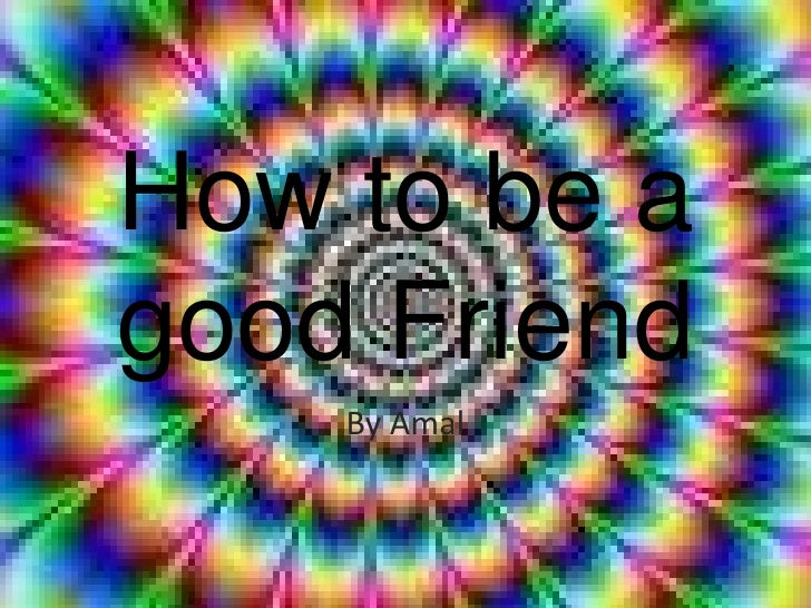 How to be a good Friend<br />By Amal<br />