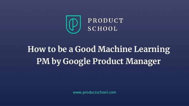 www.productschool.com How to be a Good Machine Learning PM by Google Product Manager
