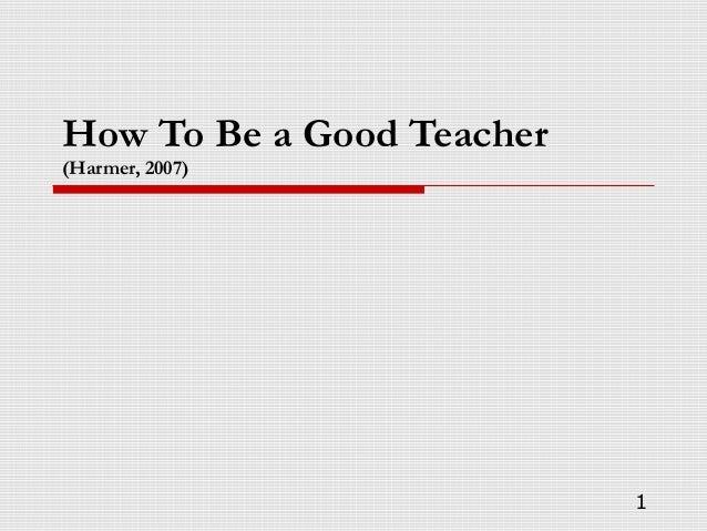 How To Be a Good Teacher (Harmer, 2007) 1