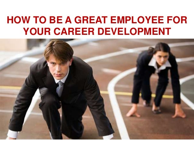 HOW TO BE A GREAT EMPLOYEE FOR YOUR CAREER DEVELOPMENT