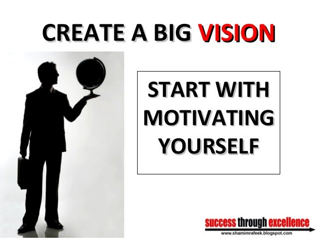 CREATE A BIGCREATE A BIG VISIONVISION START WITHSTART WITH MOTIVATINGMOTIVATING YOURSELFYOURSELF