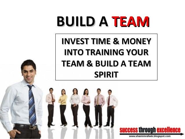 BUILD ABUILD A TEAMTEAM INVEST TIME & MONEYINVEST TIME & MONEY INTO TRAINING YOURINTO TRAINING YOUR TEAM & BUILD A TEAMTEA...