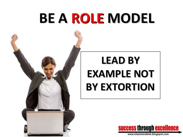 BE ABE A ROLEROLE MODELMODEL LEAD BYLEAD BY EXAMPLE NOTEXAMPLE NOT BY EXTORTIONBY EXTORTION