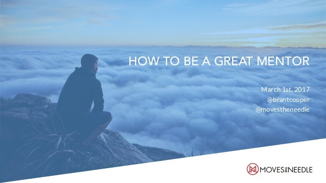 HOW TO BE A GREAT MENTOR March 1st, 2017 @brantcooper @movestheneedle