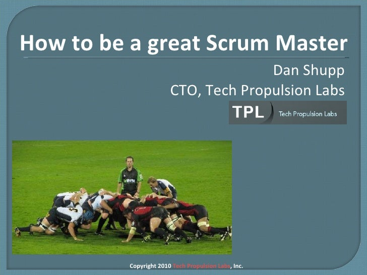 Dan Shupp CTO, Tech Propulsion Labs Copyright 2010  Tech Propulsion Labs , Inc. How to be a great Scrum Master