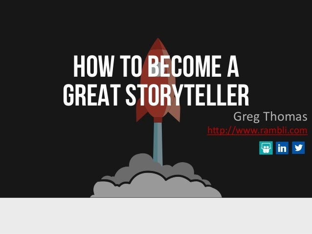 HOW TO BECOME A GREAT STORYTELLERGreg Thomas http://www.rambli.com