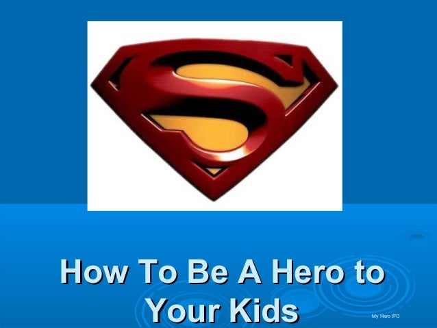 How To Be A Hero toHow To Be A Hero to Your KidsYour Kids My Hero IFO