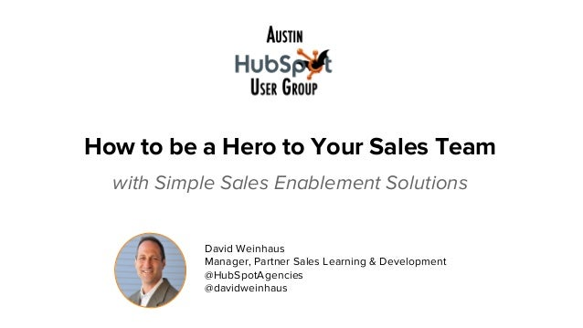 How to be a Hero to Your Sales Team with Simple Sales Enablement Solutions #saleshero David Weinhaus Manager, Partner Sale...