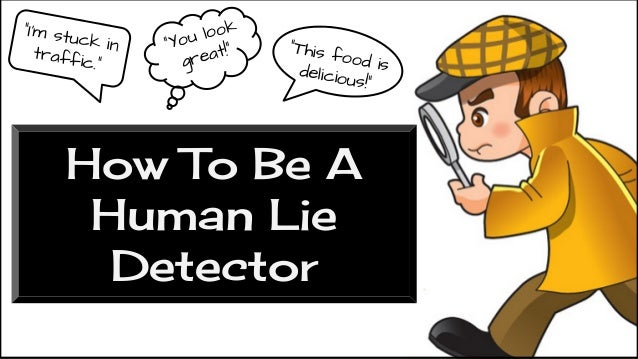 "How To Be A Human Lie Detector ""I'm stuck intraffic."" ""You look great!"" ""This food isdelicious!"""