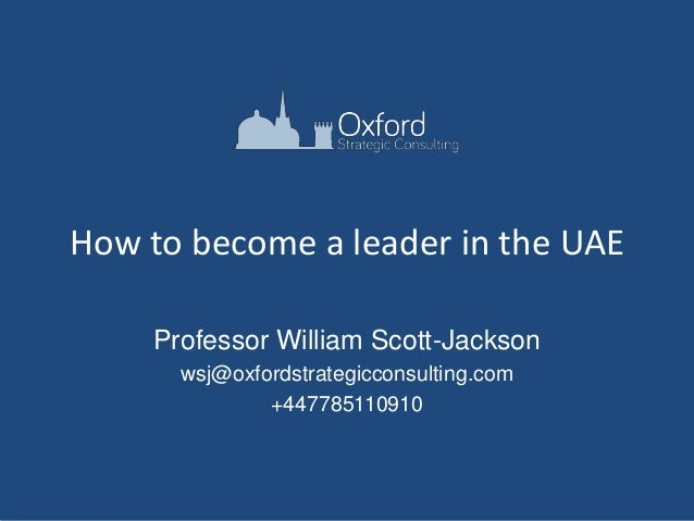 How to become a leader in the UAE Professor William Scott-Jackson wsj@oxfordstrategicconsulting.com +447785110910