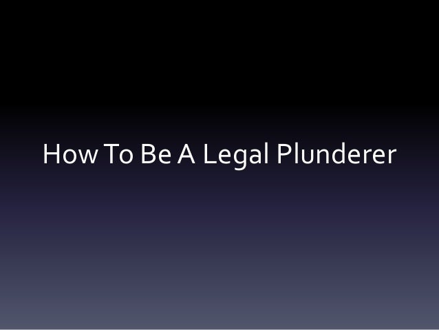 HowTo Be A Legal Plunderer