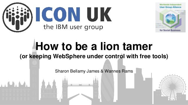 How to be a lion tamer (or keeping WebSphere under control with free tools) Sharon Bellamy James & Wannes Rams