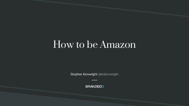 @stekenwright How to be Amazon Stephen Kenwright @stekenwright