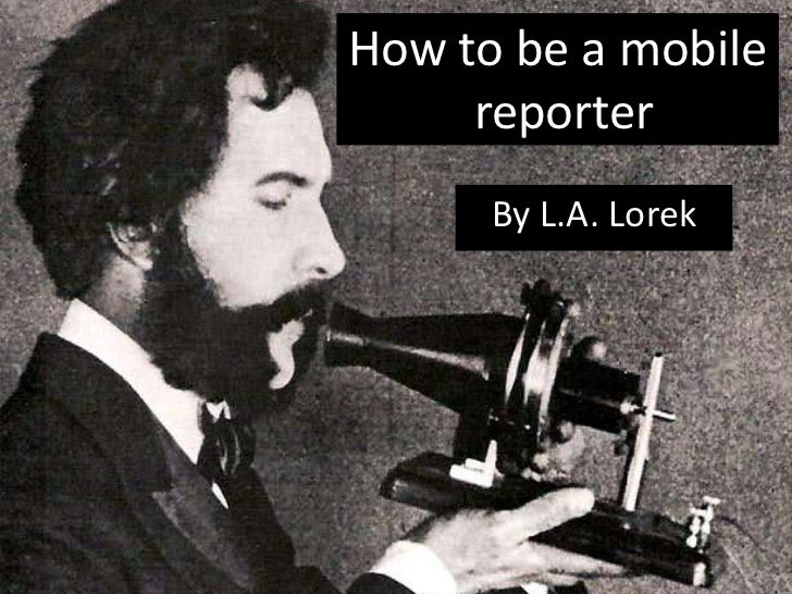 How to be a mobile reporter<br />By L.A. Lorek <br />
