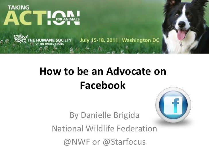 How to be an Advocate on Facebook<br />By Danielle Brigida<br />National Wildlife Federation<br />@NWF or @Starfocus<br />