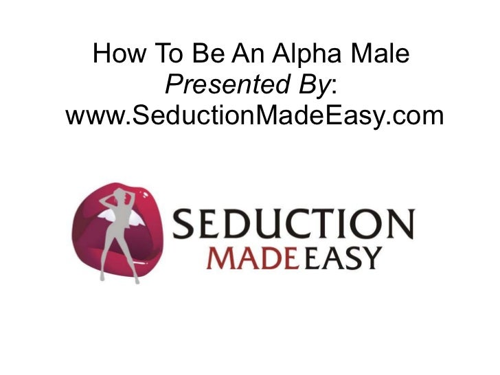 How To Be An Alpha Male Presented By :  www.SeductionMadeEasy.com