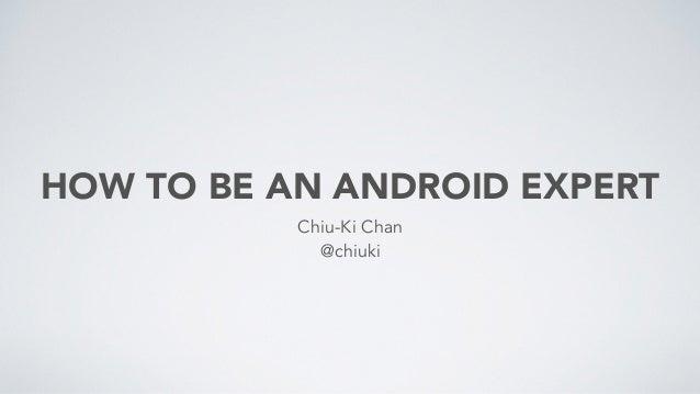 HOW TO BE AN ANDROID EXPERT Chiu-Ki Chan @chiuki