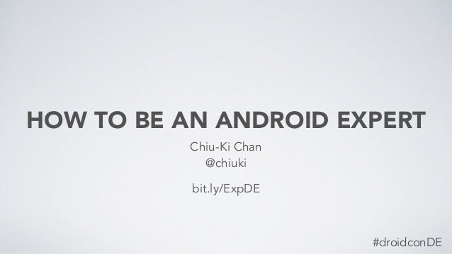 HOW TO BE AN ANDROID EXPERT Chiu-Ki Chan @chiuki bit.ly/ExpDE #droidconDE