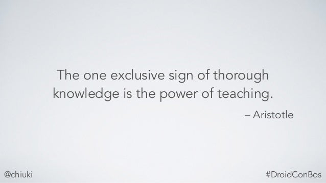 – Aristotle The one exclusive sign of thorough knowledge is the power of teaching. @chiuki #DroidConBos