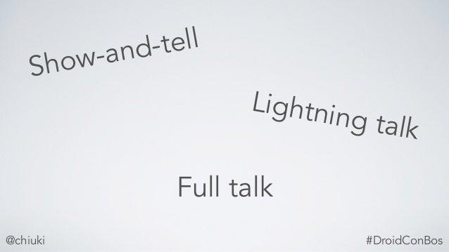 Show-and-tell @chiuki Lightning talk Full talk #DroidConBos