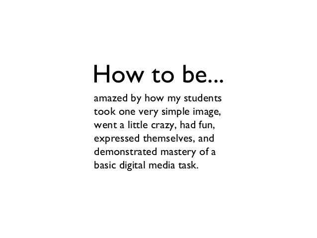 How to be... amazed by how my students took one very simple image, went a little crazy, had fun, expressed themselves, and...