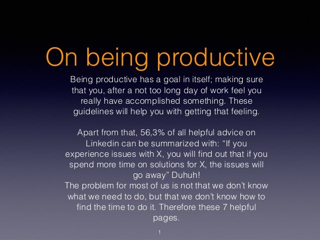 On being productive Being productive has a goal in itself; making sure that you, after a not too long day of work feel you...