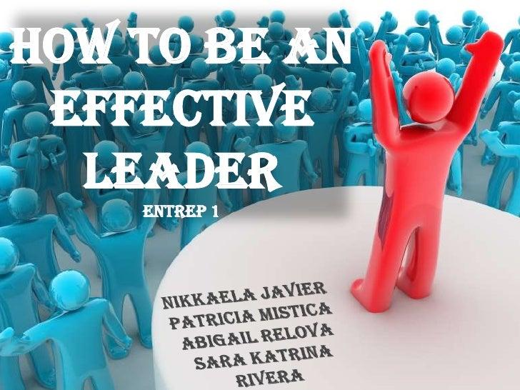 How to be an Effective LeaderENTREP 1<br />Nikkaela Javier<br />Patricia Mistica<br />Abigail Relova<br />Sara Katrina Riv...