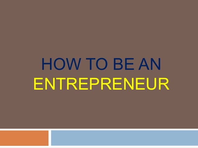 HOW TO BE ANENTREPRENEUR