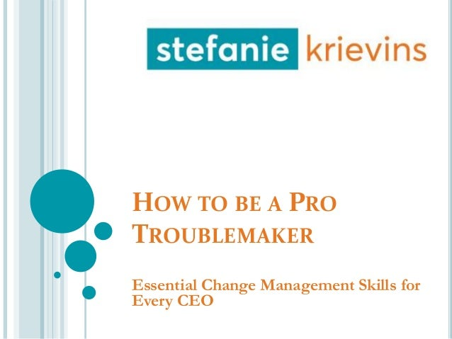 HOW TO BE A PRO TROUBLEMAKER Essential Change Management Skills for Every CEO
