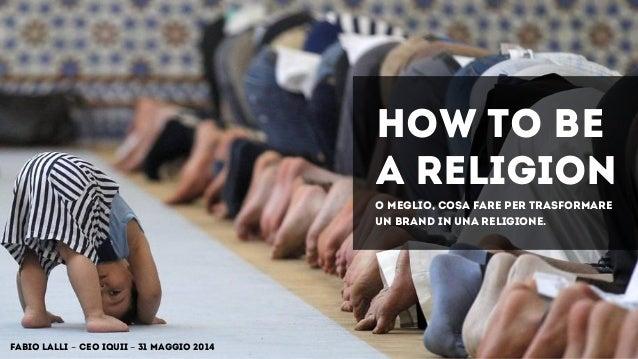 HOW TO BE A RELIGION Fabio Lalli - CEO IQUII - 31 maggio 2014 o meglio, cosa fare per trasformare un brand in una religion...