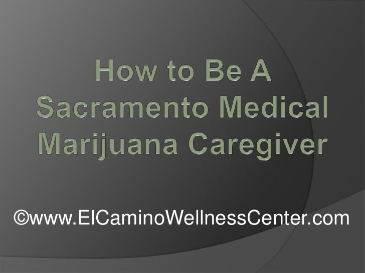 How to Be A Sacramento Medical Marijuana Caregiver<br />©www.ElCaminoWellnessCenter.com<br />