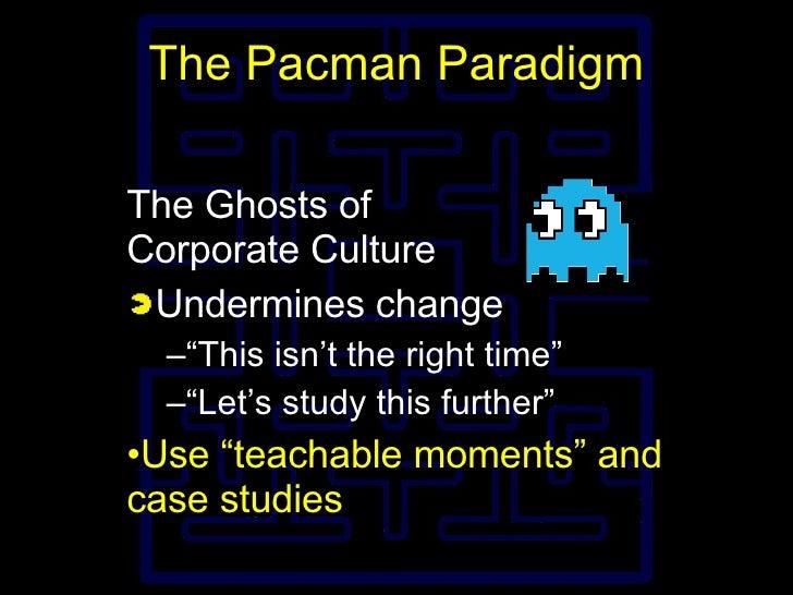 """The Pacman Paradigm <ul><li>The Ghosts of Corporate Culture </li></ul><ul><li>Undermines change </li></ul><ul><ul><li>"""" Th..."""