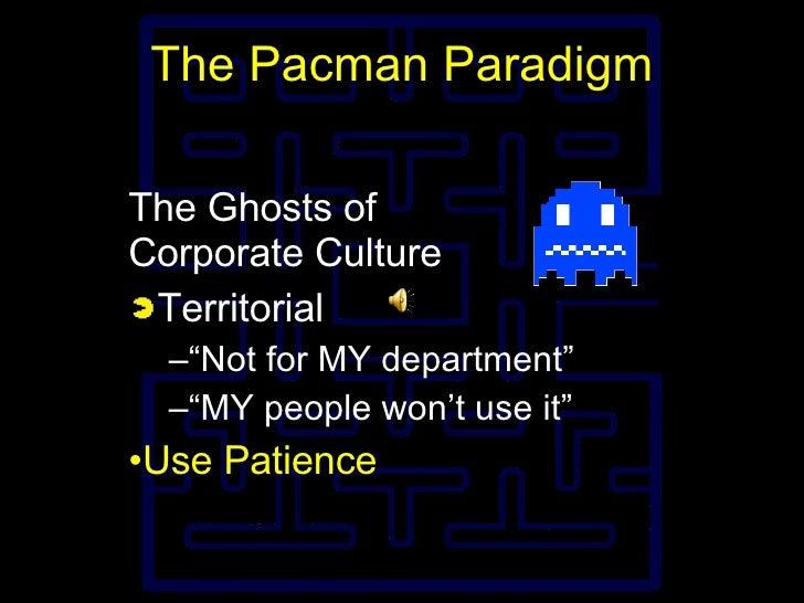"""The Pacman Paradigm <ul><li>The Ghosts of Corporate Culture </li></ul><ul><li>Territorial </li></ul><ul><ul><li>"""" Not for ..."""