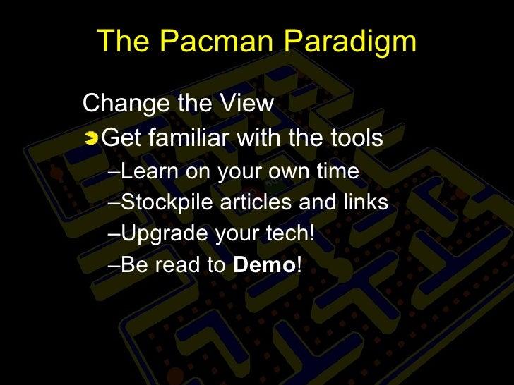 The Pacman Paradigm <ul><li>Change the View </li></ul><ul><li>Get familiar with the tools </li></ul><ul><ul><li>Learn on y...